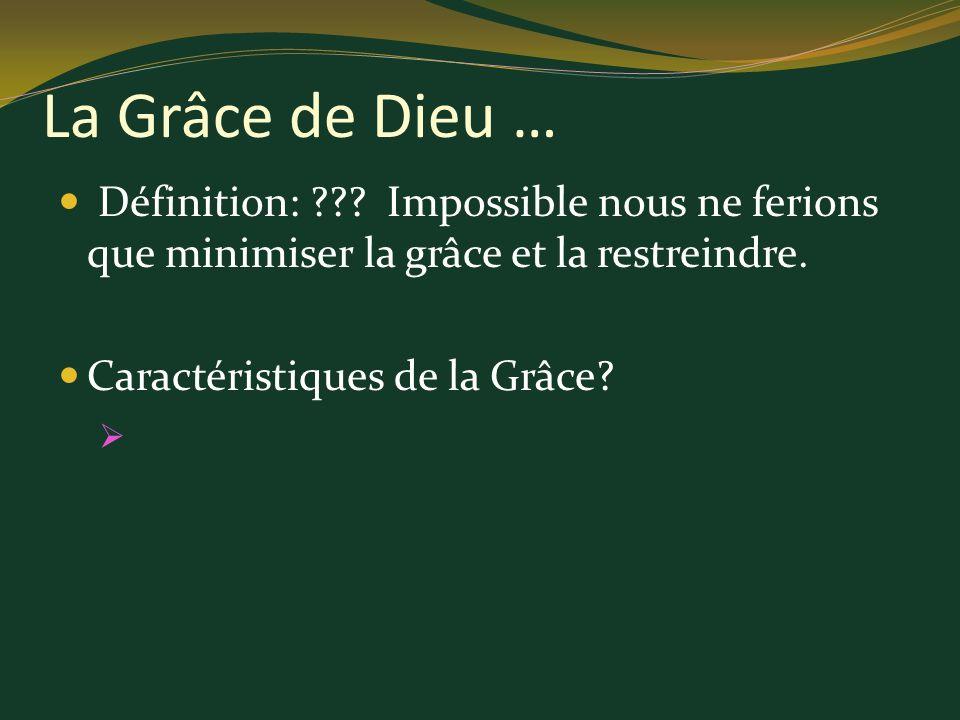 Définition: ??? Impossible nous ne ferions que minimiser la grâce et la restreindre. Caractéristiques de la Grâce? La Grâce de Dieu …