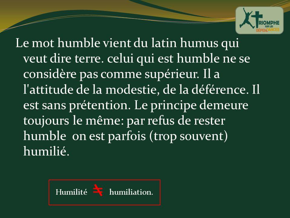 Le mot humble vient du latin humus qui veut dire terre. celui qui est humble ne se considère pas comme supérieur. Il a l'attitude de la modestie, de l