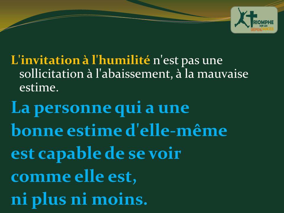 L'invitation à l'humilité n'est pas une sollicitation à l'abaissement, à la mauvaise estime. La personne qui a une bonne estime d'elle-même est capabl