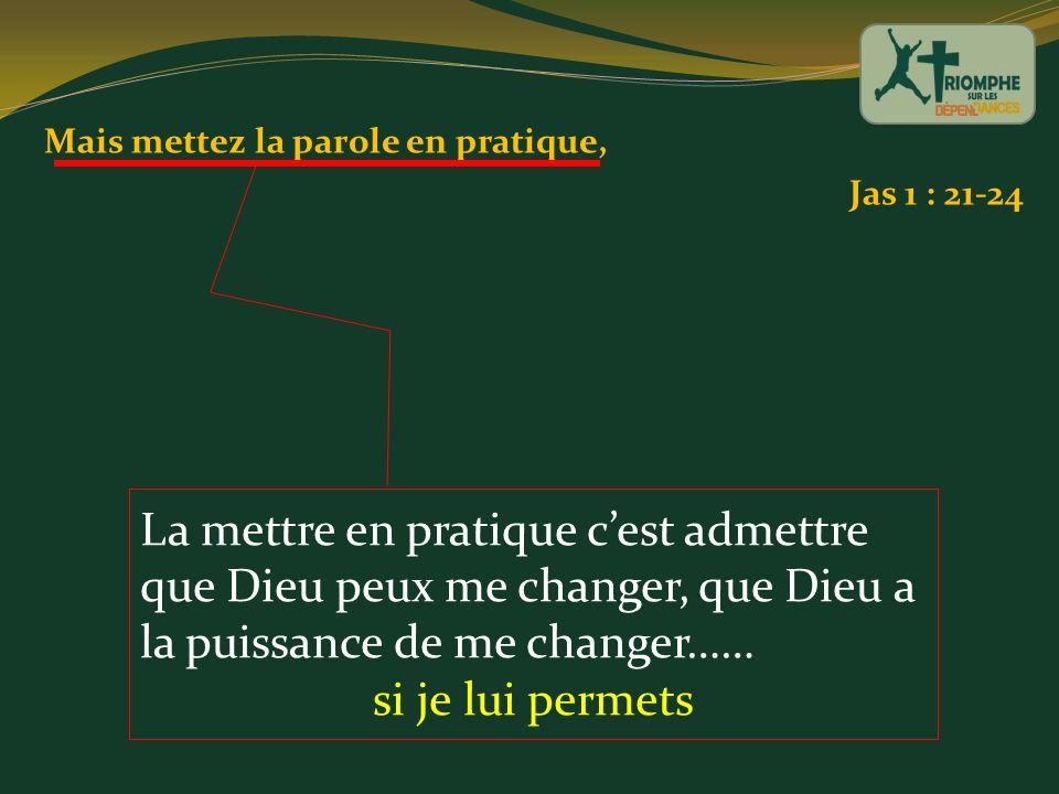 Mais mettez la parole en pratique, Jas 1 : 21-24 La mettre en pratique cest admettre que Dieu peux me changer, que Dieu a la puissance de me changer……