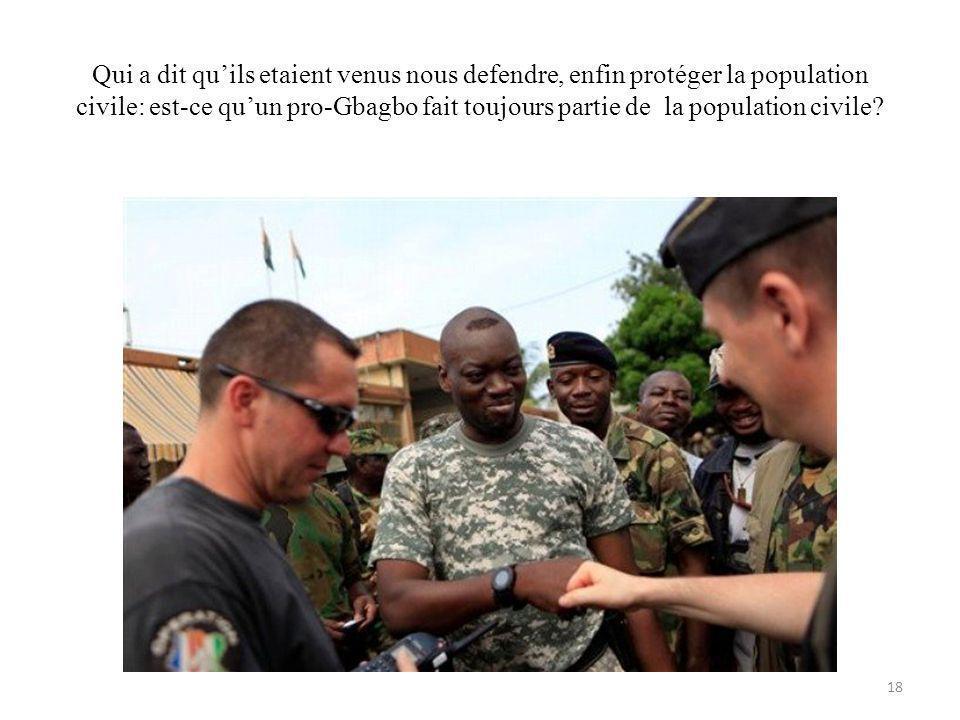 Qui a dit quils etaient venus nous defendre, enfin protéger la population civile: est-ce quun pro-Gbagbo fait toujours partie de la population civile.
