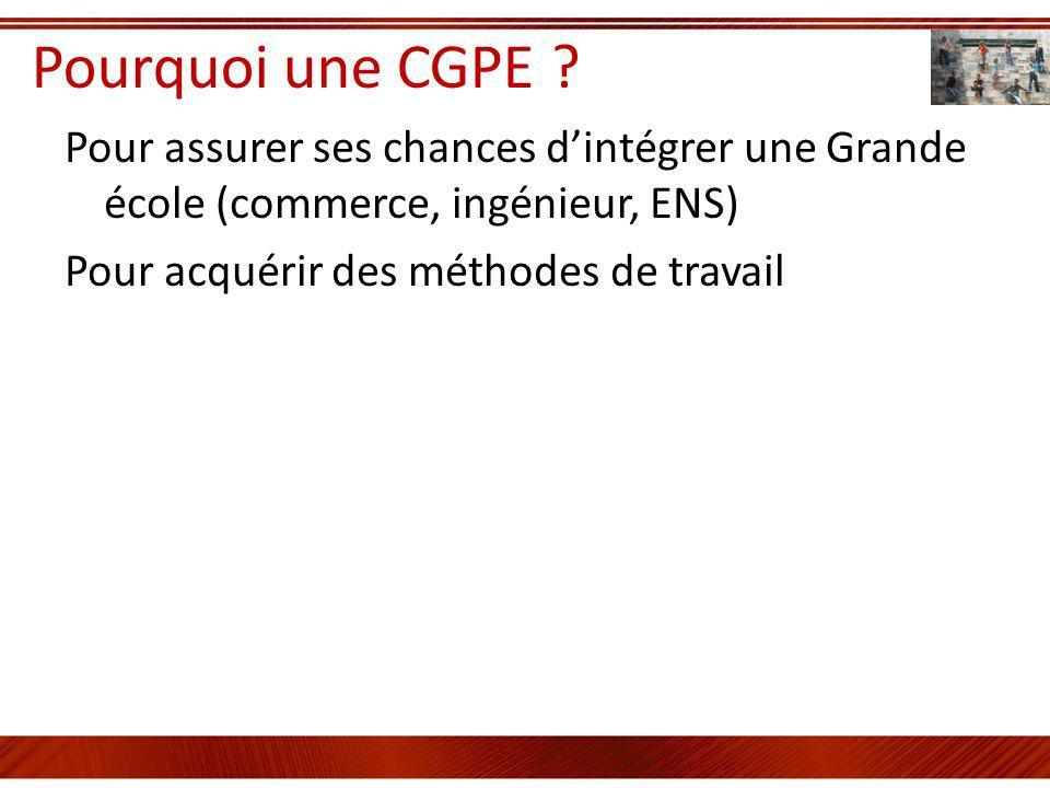Pourquoi une CGPE ? Pour assurer ses chances dintégrer une Grande école (commerce, ingénieur, ENS) Pour acquérir des méthodes de travail