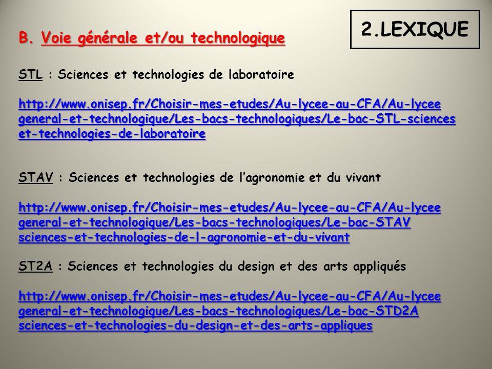 STL : Sciences et technologies de laboratoire http://www.onisep.fr/Choisir-mes-etudes/Au-lycee-au-CFA/Au-lycee general-et-technologique/Les-bacs-technologiques/Le-bac-STL-sciences et-technologies-de-laboratoire STAV : Sciences et technologies de lagronomie et du vivant http://www.onisep.fr/Choisir-mes-etudes/Au-lycee-au-CFA/Au-lycee general-et-technologique/Les-bacs-technologiques/Le-bac-STAV sciences-et-technologies-de-l-agronomie-et-du-vivant ST2A : Sciences et technologies du design et des arts appliqués http://www.onisep.fr/Choisir-mes-etudes/Au-lycee-au-CFA/Au-lycee general-et-technologique/Les-bacs-technologiques/Le-bac-STD2A sciences-et-technologies-du-design-et-des-arts-appliques 2.LEXIQUE B.
