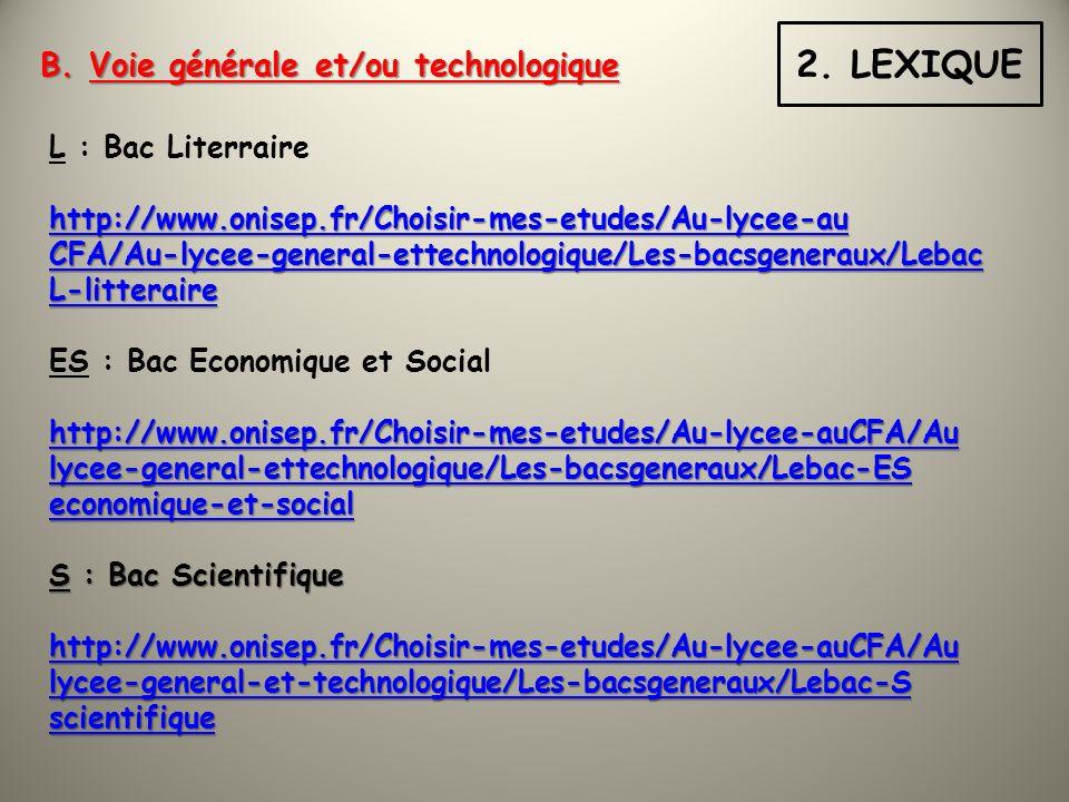 L : Bac Literraire http://www.onisep.fr/Choisir-mes-etudes/Au-lycee-au CFA/Au-lycee-general-ettechnologique/Les-bacsgeneraux/Lebac L-litteraire ES : Bac Economique et Social http://www.onisep.fr/Choisir-mes-etudes/Au-lycee-auCFA/Au lycee-general-ettechnologique/Les-bacsgeneraux/Lebac-ES economique-et-social S : Bac Scientifique http://www.onisep.fr/Choisir-mes-etudes/Au-lycee-auCFA/Au lycee-general-et-technologique/Les-bacsgeneraux/Lebac-S scientifique B.