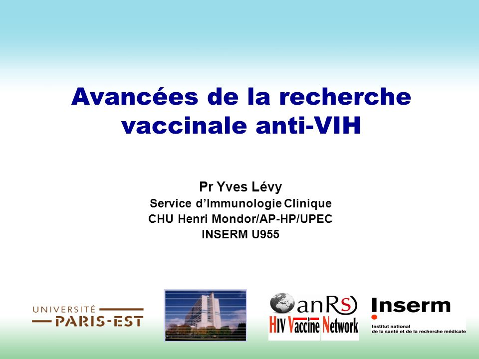 Avancées de la recherche vaccinale anti-VIH Pr Yves Lévy Service dImmunologie Clinique CHU Henri Mondor/AP-HP/UPEC INSERM U955