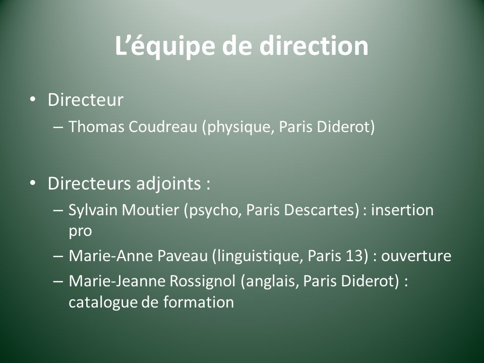 Léquipe de direction Directeur – Thomas Coudreau (physique, Paris Diderot) Directeurs adjoints : – Sylvain Moutier (psycho, Paris Descartes) : insertion pro – Marie-Anne Paveau (linguistique, Paris 13) : ouverture – Marie-Jeanne Rossignol (anglais, Paris Diderot) : catalogue de formation