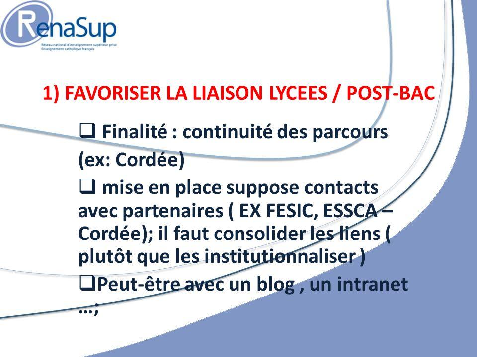 Finalité : continuité des parcours (ex: Cordée) mise en place suppose contacts avec partenaires ( EX FESIC, ESSCA – Cordée); il faut consolider les liens ( plutôt que les institutionnaliser ) Peut-être avec un blog, un intranet …; 1) FAVORISER LA LIAISON LYCEES / POST-BAC