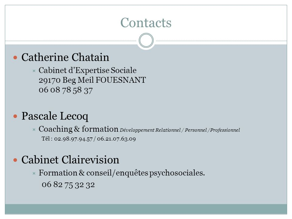 Contacts Catherine Chatain Cabinet d'Expertise Sociale 29170 Beg Meil FOUESNANT 06 08 78 58 37 Pascale Lecoq Coaching & formation Développement Relati
