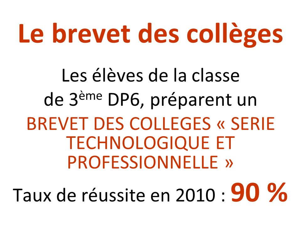 Le brevet des collèges Les élèves de la classe de 3 ème DP6, préparent un BREVET DES COLLEGES « SERIE TECHNOLOGIQUE ET PROFESSIONNELLE » Taux de réuss