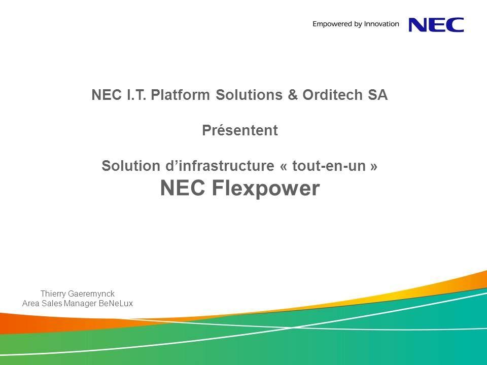 NEC I.T. Platform Solutions & Orditech SA Présentent Solution dinfrastructure « tout-en-un » NEC Flexpower Thierry Gaeremynck Area Sales Manager BeNeL