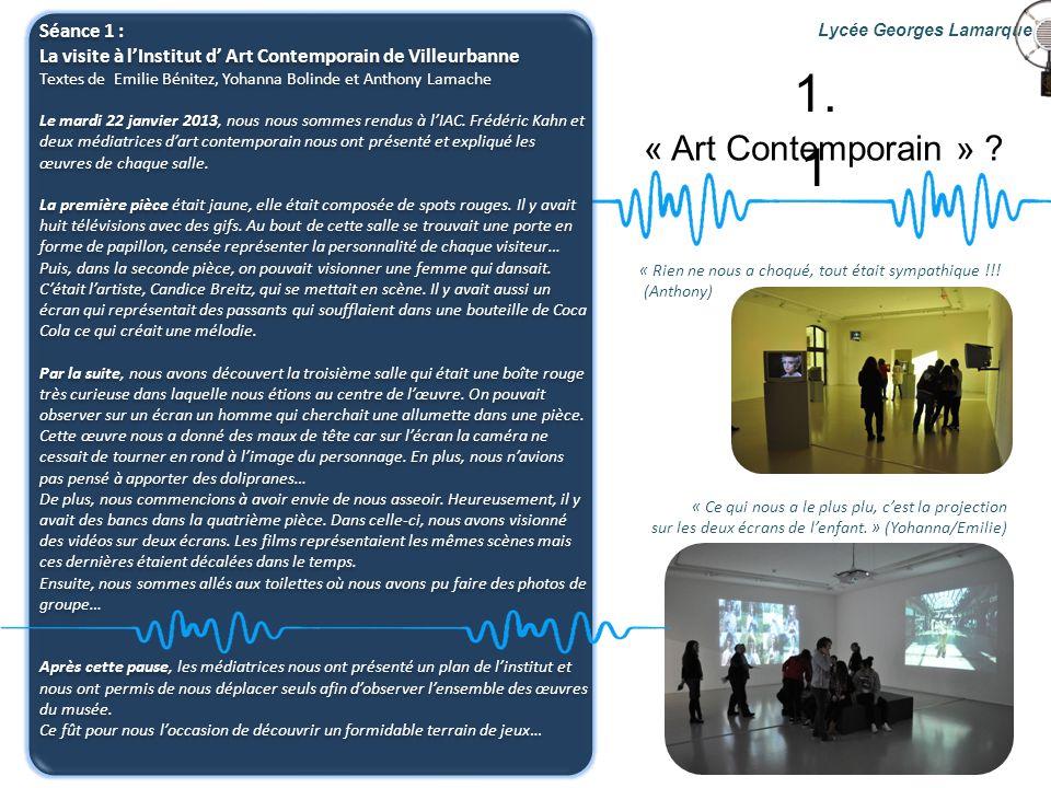 « Art Contemporain » ? Lycée Georges Lamarque 1. 1 Séance 1 : La visite à lInstitut d Art Contemporain de Villeurbanne Textes de Emilie Bénitez, Yohan