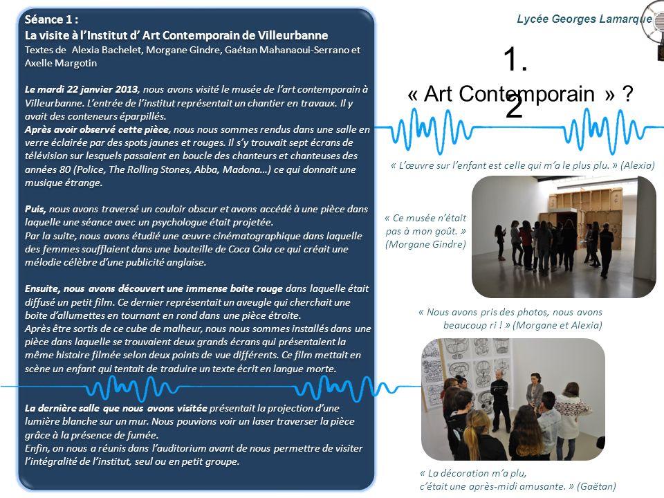 « Art Contemporain » ? Lycée Georges Lamarque 1. 2 Séance 1 : La visite à lInstitut d Art Contemporain de Villeurbanne Textes de Alexia Bachelet, Morg