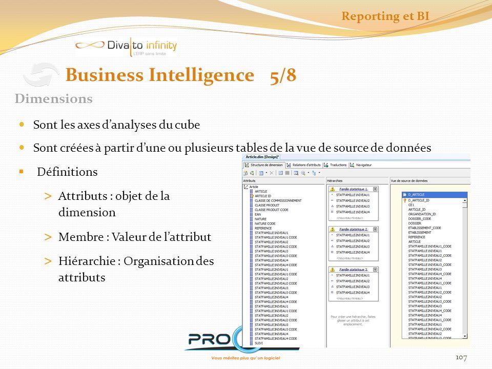 108 Business Intelligence 6/8 Cubes Est un groupe de mesures et de dimensions de la même unité fonctionnelle Les mesures sont propres à un cube Cest lunité de traitement Contient les calculs et les jeux de données Contient les actions Reporting et BI