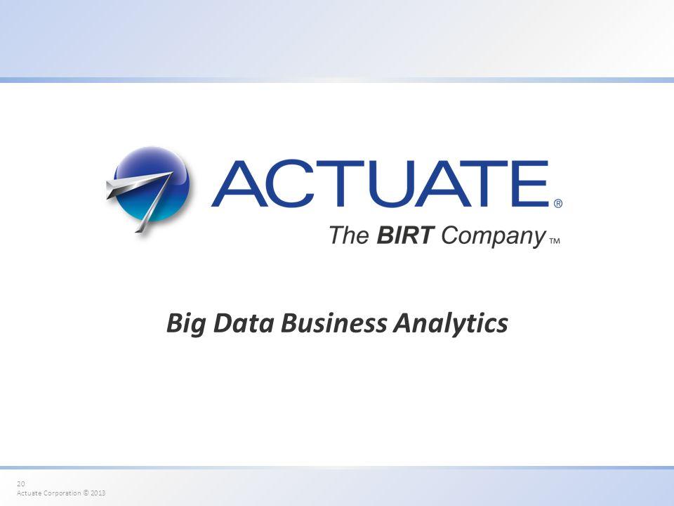 20 Actuate Corporation © 2013 Big Data Business Analytics