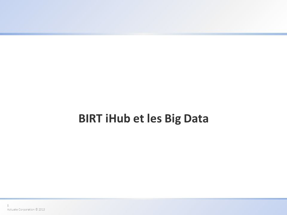 5 Actuate Corporation © 2013 BIRT iHub et les Big Data