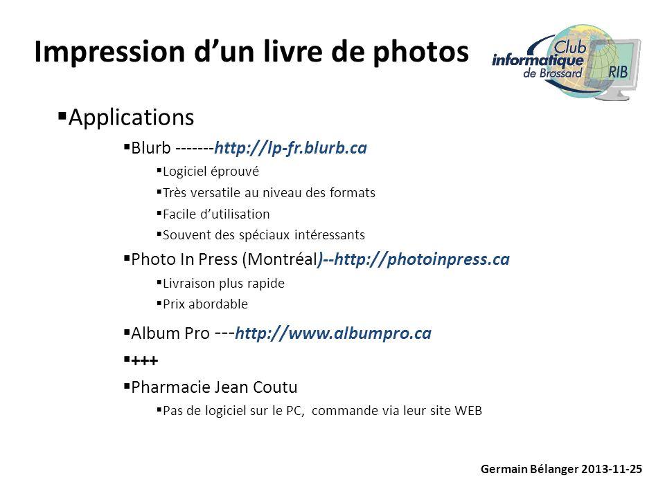 Impression dun livre de photos Applications Blurb -------http://lp-fr.blurb.ca Logiciel éprouvé Très versatile au niveau des formats Facile dutilisation Souvent des spéciaux intéressants Photo In Press (Montréal)--http://photoinpress.ca Livraison plus rapide Prix abordable Album Pro --- http://www.albumpro.ca +++ Pharmacie Jean Coutu Pas de logiciel sur le PC, commande via leur site WEB Germain Bélanger 2013-11-25