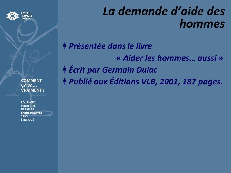 La demande daide des hommes Présentée dans le livre « Aider les hommes… aussi » Écrit par Germain Dulac Publié aux Éditions VLB, 2001, 187 pages.