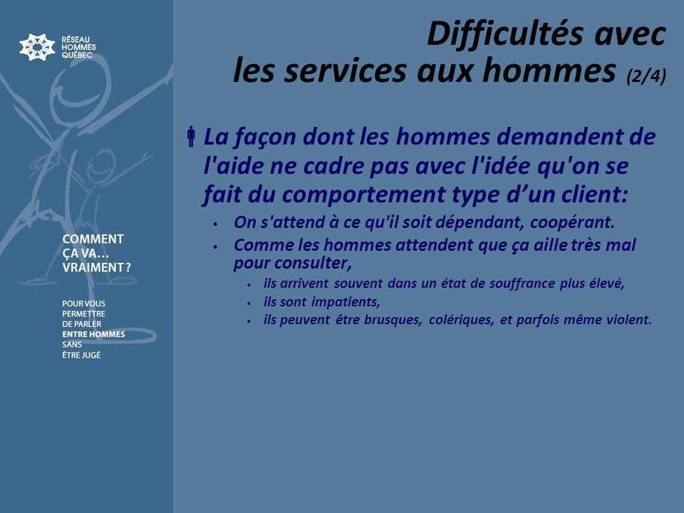 Difficultés avec les services aux hommes (2/4) La façon dont les hommes demandent de l aide ne cadre pas avec l idée qu on se fait du comportement type dun client: On s attend à ce qu il soit dépendant, coopérant.