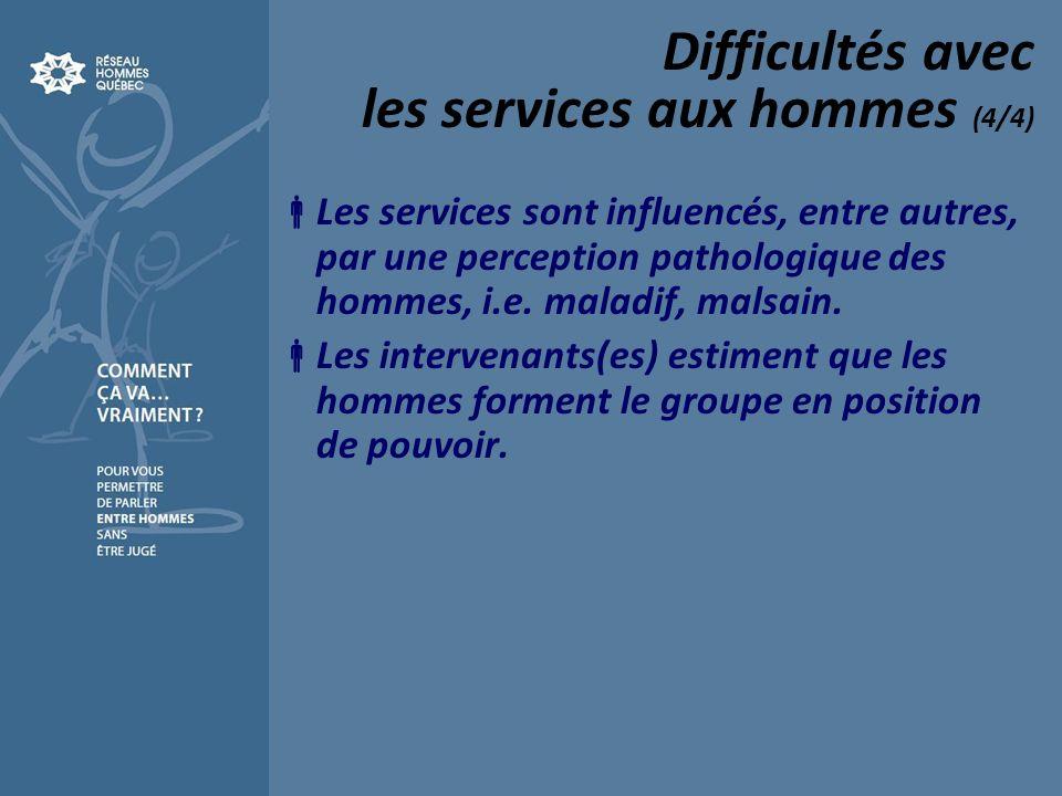 Difficultés avec les services aux hommes (4/4) Les services sont influencés, entre autres, par une perception pathologique des hommes, i.e. maladif, m