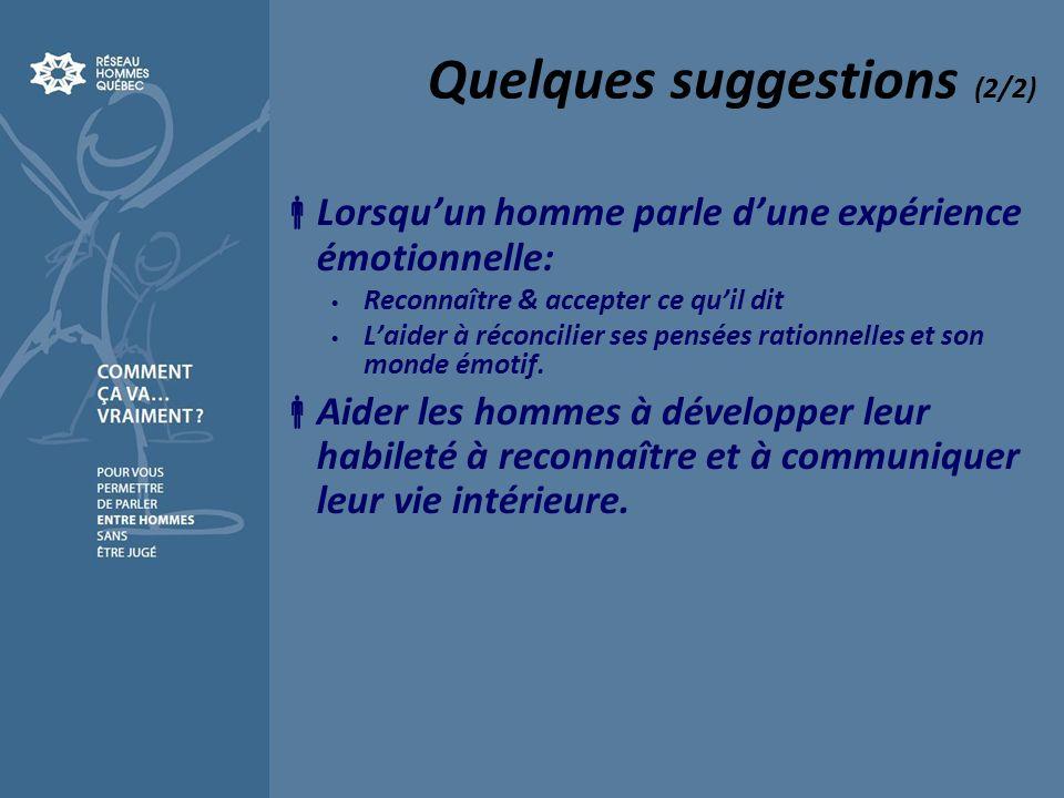 Quelques suggestions (2/2) Lorsquun homme parle dune expérience émotionnelle: Reconnaître & accepter ce quil dit Laider à réconcilier ses pensées rati