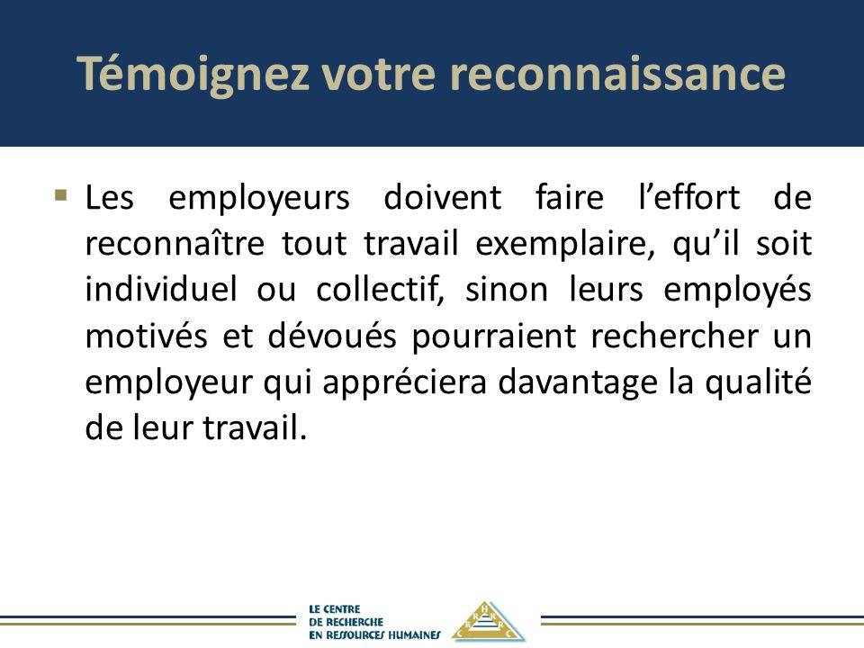 Témoignez votre reconnaissance Les employeurs doivent faire leffort de reconnaître tout travail exemplaire, quil soit individuel ou collectif, sinon l