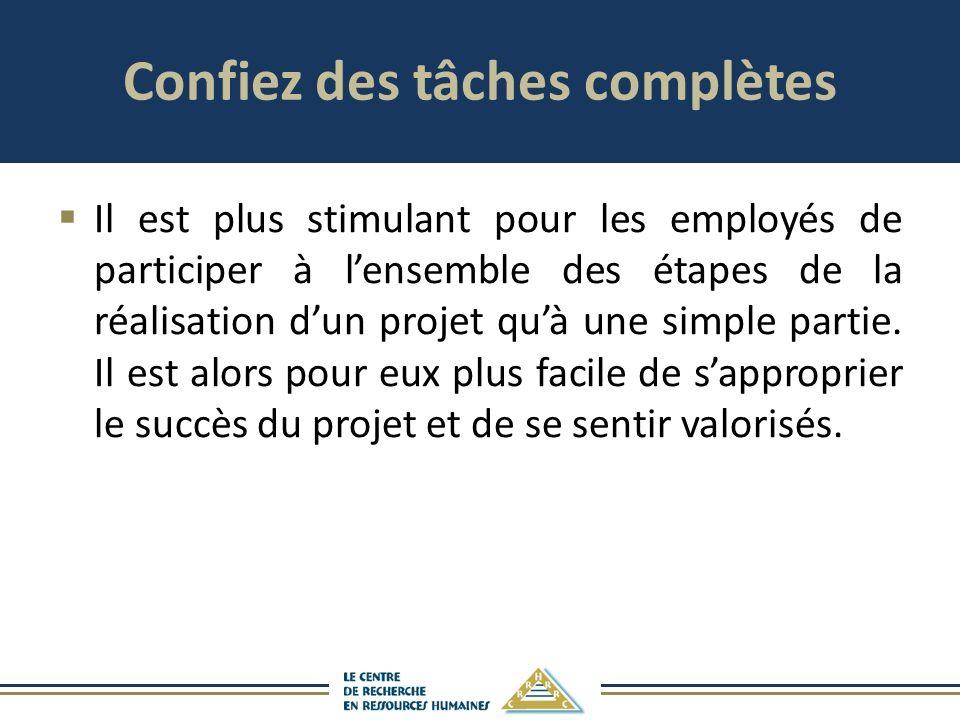 Confiez des tâches complètes Il est plus stimulant pour les employés de participer à lensemble des étapes de la réalisation dun projet quà une simple