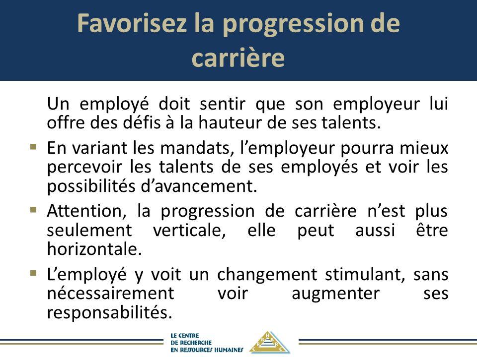 Favorisez la progression de carrière Un employé doit sentir que son employeur lui offre des défis à la hauteur de ses talents. En variant les mandats,
