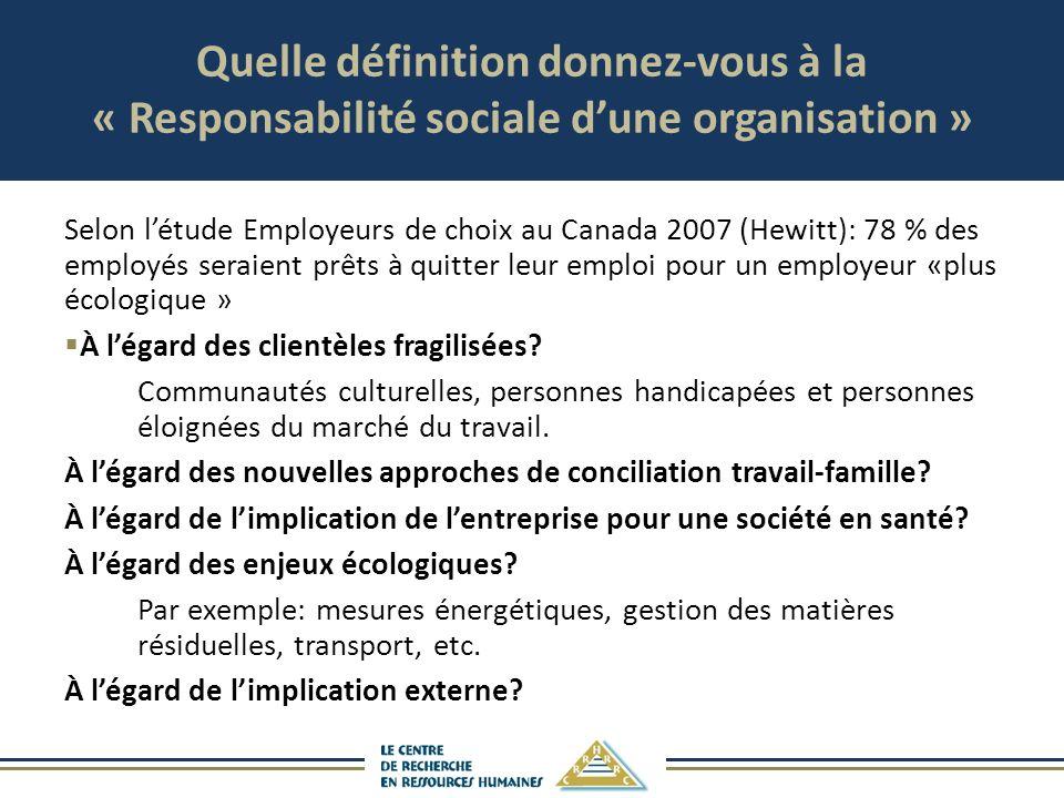 Quelle définition donnez-vous à la « Responsabilité sociale dune organisation » Selon létude Employeurs de choix au Canada 2007 (Hewitt): 78 % des emp