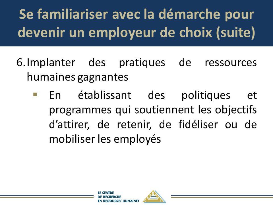 Se familiariser avec la démarche pour devenir un employeur de choix (suite) 6.Implanter des pratiques de ressources humaines gagnantes En établissant