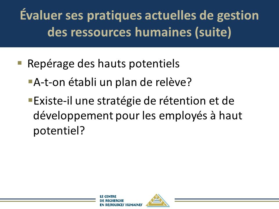Évaluer ses pratiques actuelles de gestion des ressources humaines (suite) Repérage des hauts potentiels A-t-on établi un plan de relève? Existe-il un