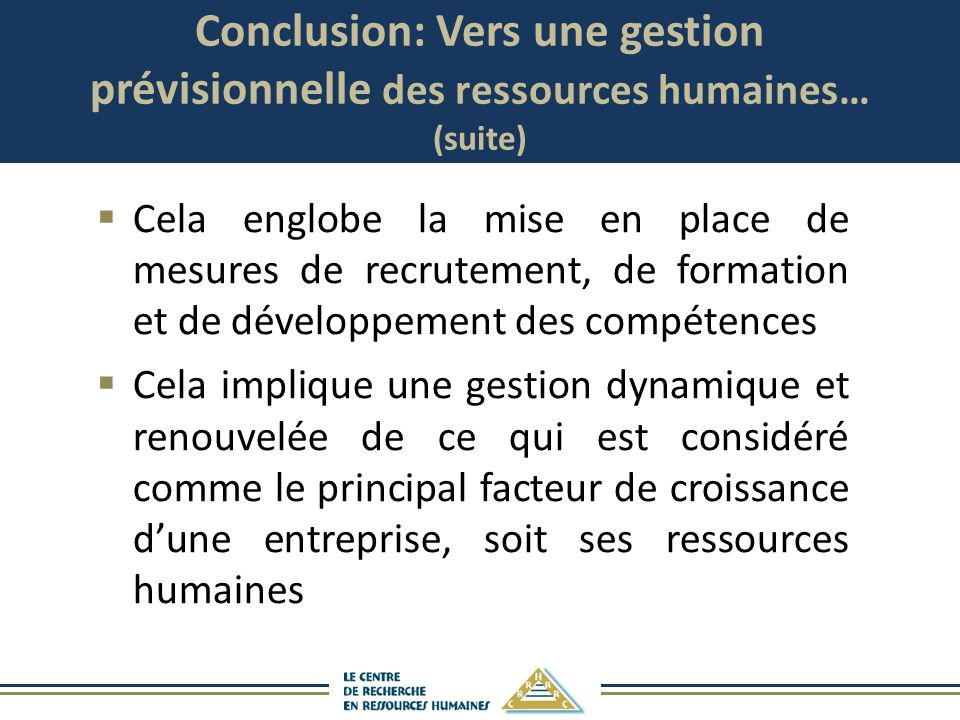 Conclusion: Vers une gestion prévisionnelle des ressources humaines… (suite) Cela englobe la mise en place de mesures de recrutement, de formation et