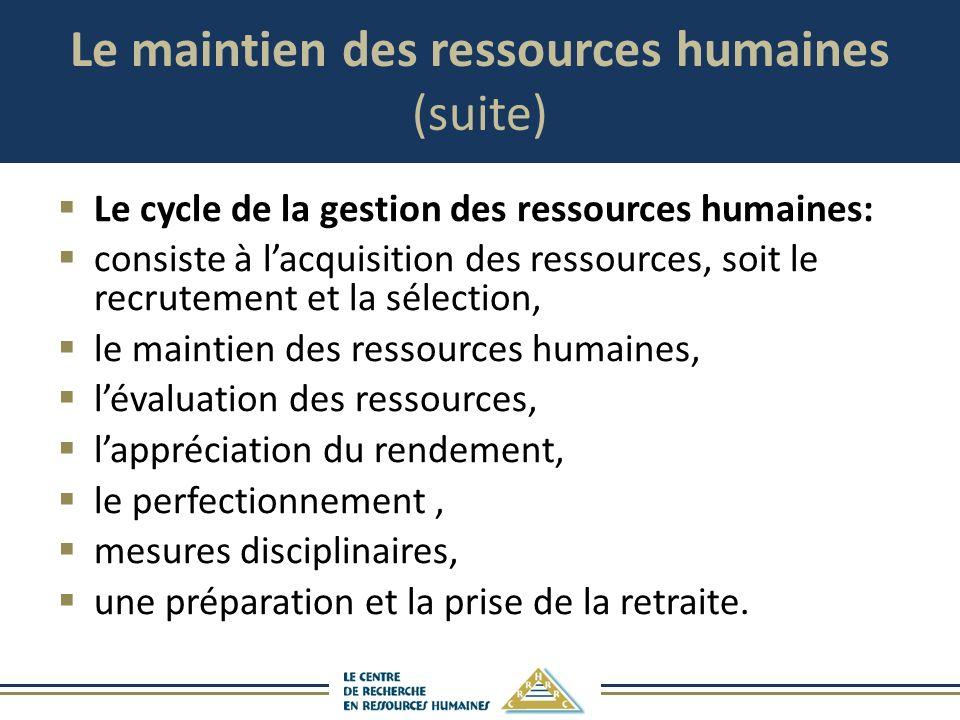 Le maintien des ressources humaines (suite) Le cycle de la gestion des ressources humaines: consiste à lacquisition des ressources, soit le recrutemen