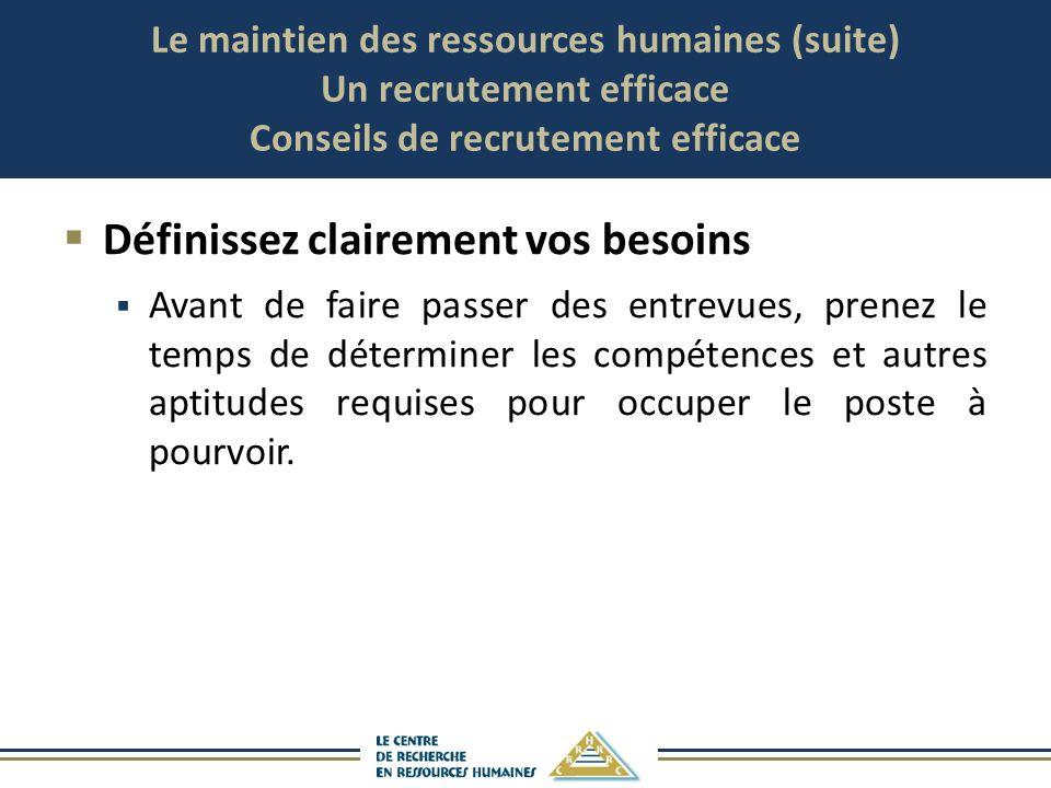 Le maintien des ressources humaines (suite) Un recrutement efficace Conseils de recrutement efficace Définissez clairement vos besoins Avant de faire