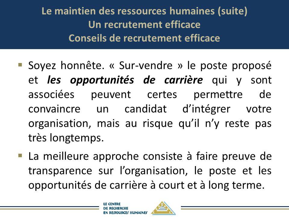 Le maintien des ressources humaines (suite) Un recrutement efficace Conseils de recrutement efficace Soyez honnête. « Sur-vendre » le poste proposé et