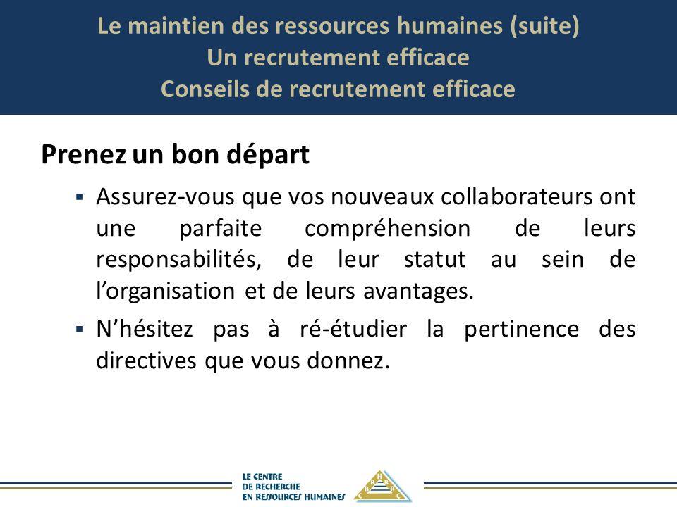 Le maintien des ressources humaines (suite) Un recrutement efficace Conseils de recrutement efficace Prenez un bon départ Assurez-vous que vos nouveau