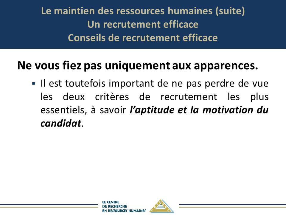 Le maintien des ressources humaines (suite) Un recrutement efficace Conseils de recrutement efficace Ne vous fiez pas uniquement aux apparences. Il es