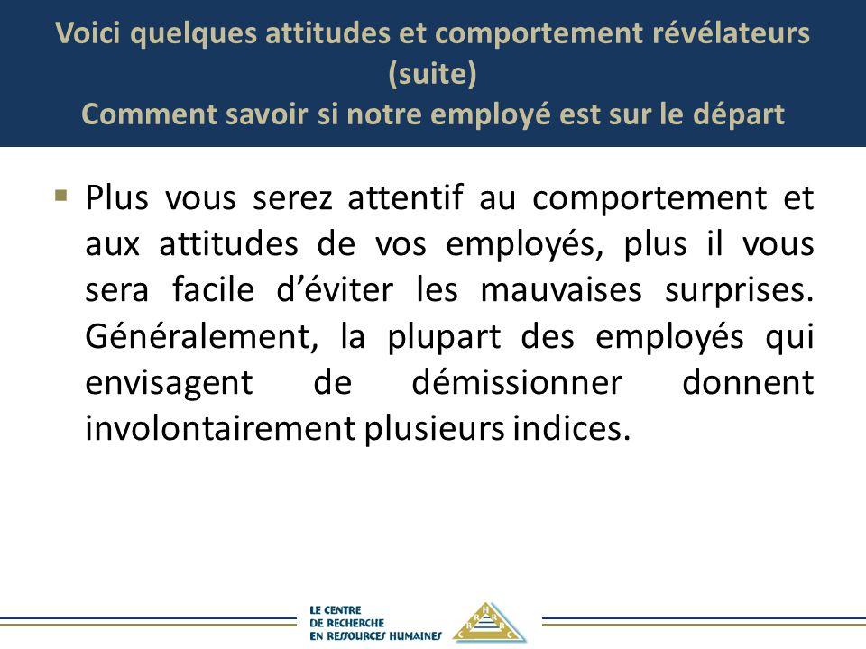 Voici quelques attitudes et comportement révélateurs (suite) Comment savoir si notre employé est sur le départ Plus vous serez attentif au comportemen