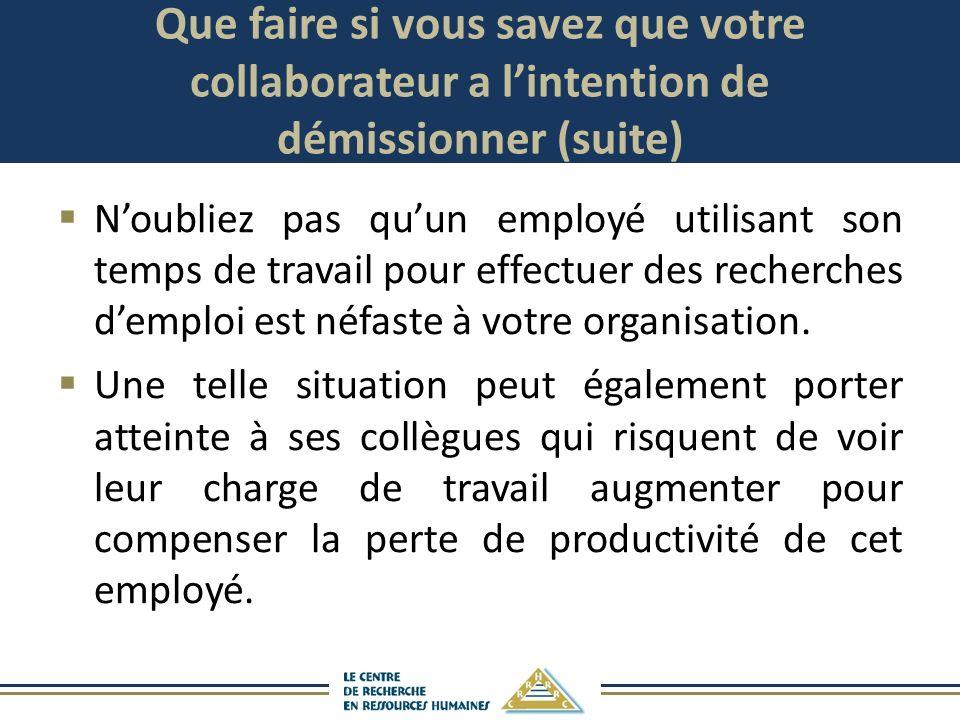 Que faire si vous savez que votre collaborateur a lintention de démissionner (suite) Noubliez pas quun employé utilisant son temps de travail pour eff