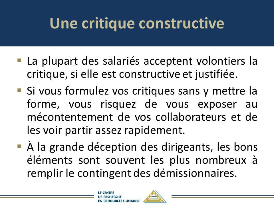 Une critique constructive La plupart des salariés acceptent volontiers la critique, si elle est constructive et justifiée. Si vous formulez vos critiq