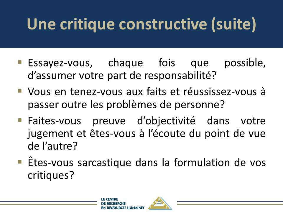 Une critique constructive (suite) Essayez-vous, chaque fois que possible, dassumer votre part de responsabilité? Vous en tenez-vous aux faits et réuss