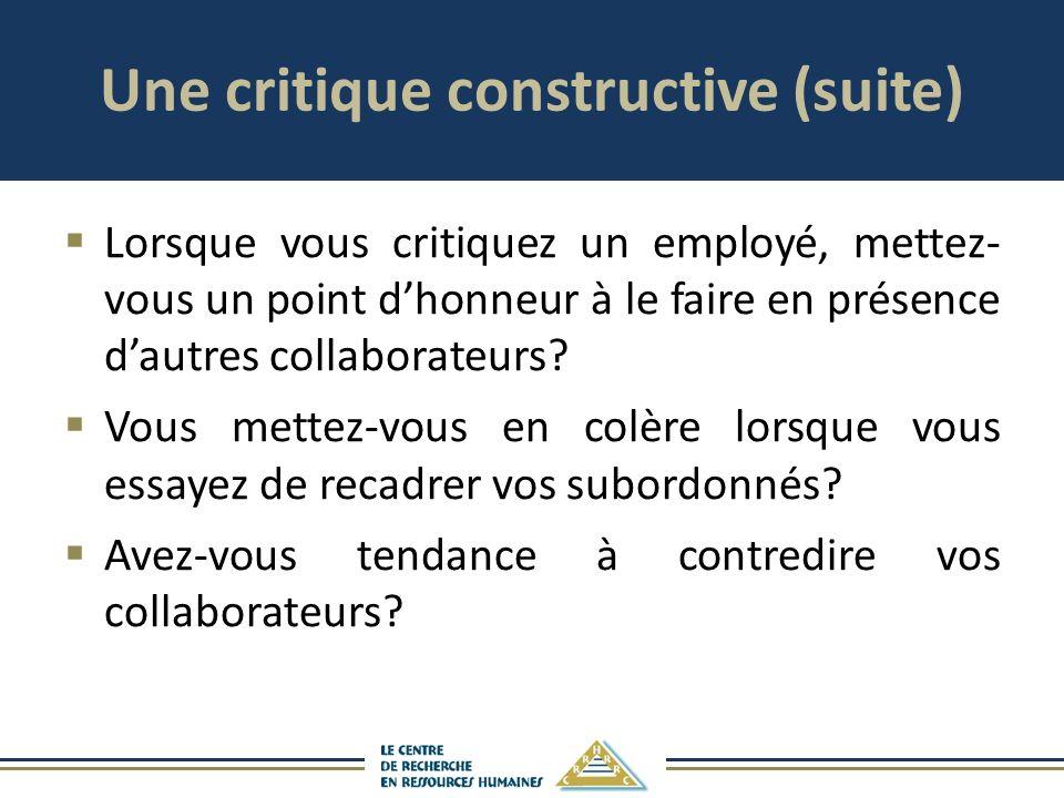 Une critique constructive (suite) Lorsque vous critiquez un employé, mettez- vous un point dhonneur à le faire en présence dautres collaborateurs? Vou