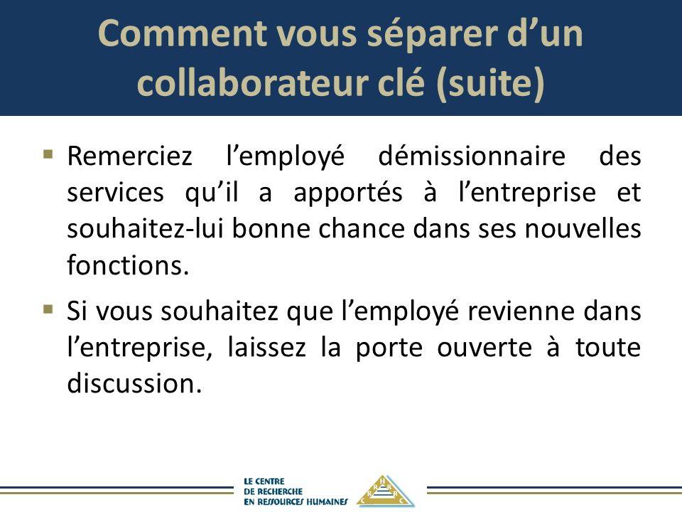Comment vous séparer dun collaborateur clé (suite) Remerciez lemployé démissionnaire des services quil a apportés à lentreprise et souhaitez-lui bonne
