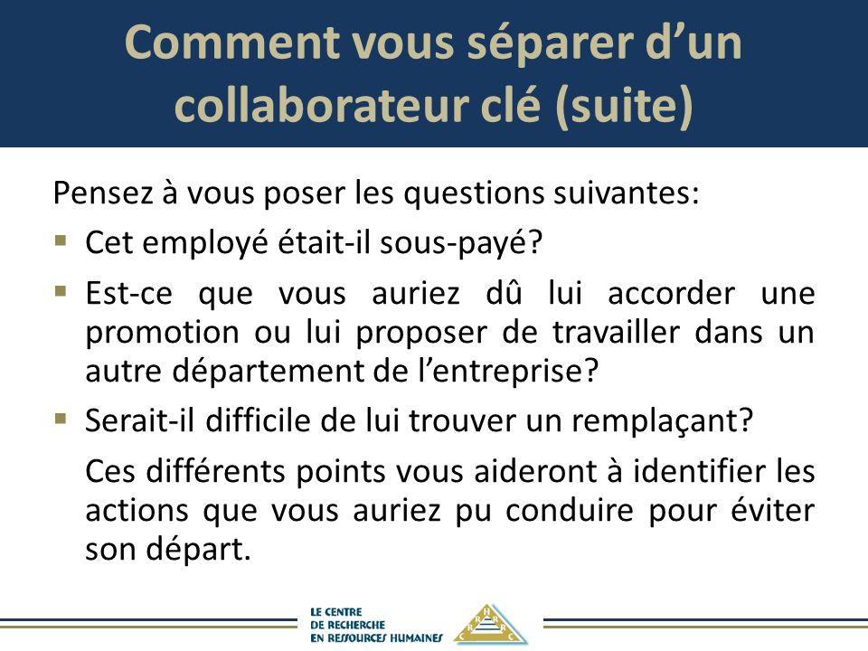 Comment vous séparer dun collaborateur clé (suite) Pensez à vous poser les questions suivantes: Cet employé était-il sous-payé? Est-ce que vous auriez