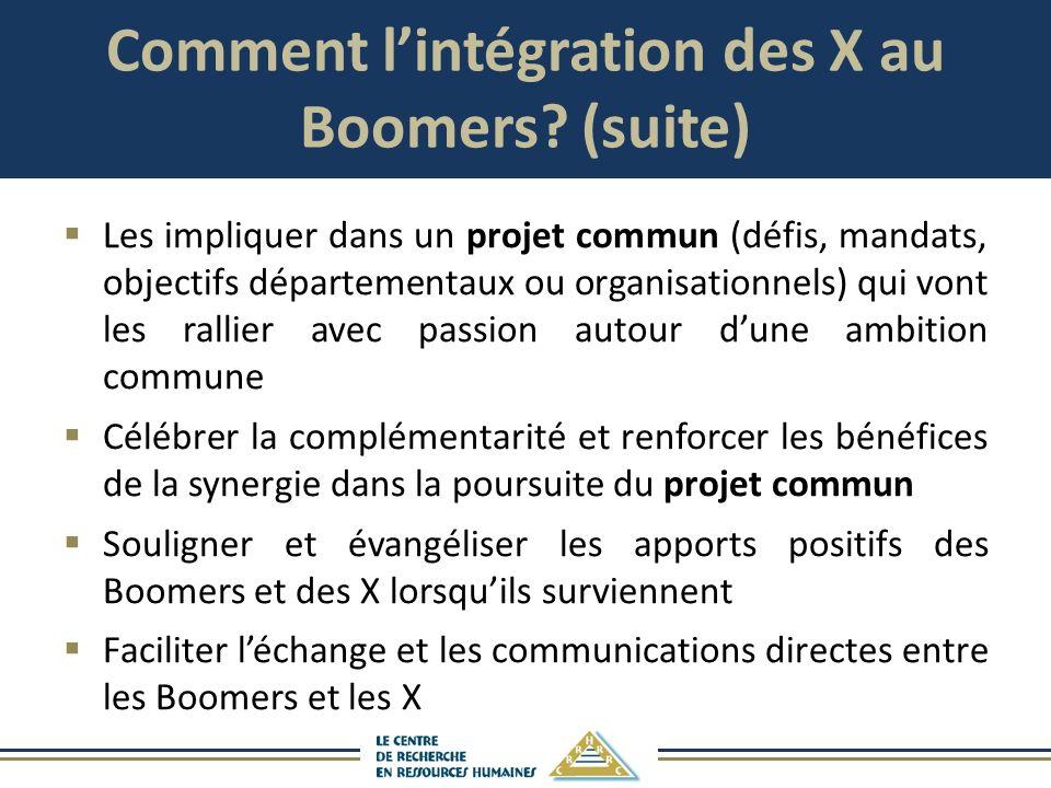 Comment lintégration des X au Boomers? (suite) Les impliquer dans un projet commun (défis, mandats, objectifs départementaux ou organisationnels) qui