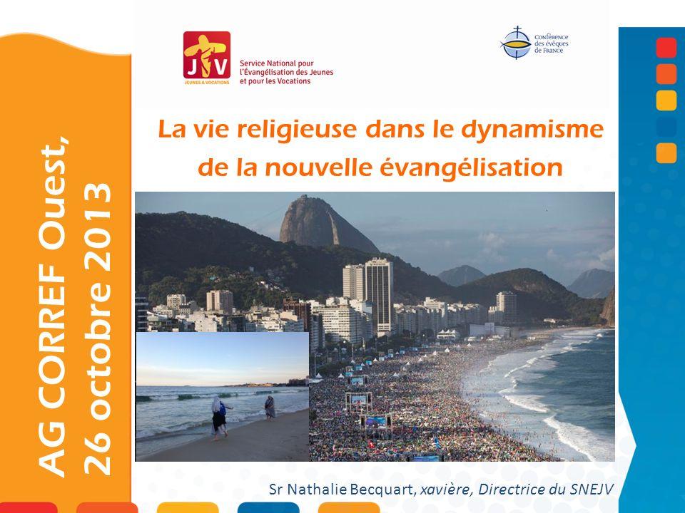 La vie religieuse dans le dynamisme de la nouvelle évangélisation AG CORREF Ouest, 26 octobre 2013 Sr Nathalie Becquart, xavière, Directrice du SNEJV