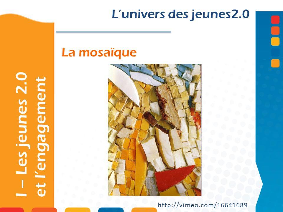 La mosaïque I – Les jeunes 2.0 et lengagement Lunivers des jeunes2.0 http://vimeo.com/16641689
