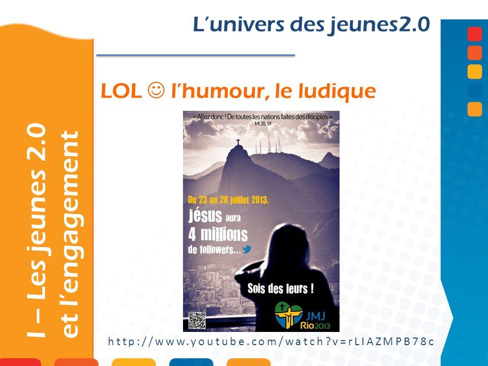 LOL lhumour, le ludique http://www.youtube.com/watch?v=rLIAZMPB78c Lunivers des jeunes2.0 I – Les jeunes 2.0 et lengagement