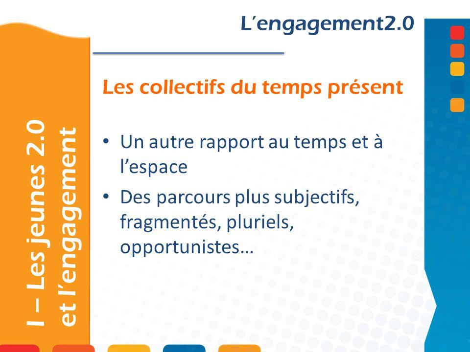 Les collectifs du temps présent Lengagement2.0 Un autre rapport au temps et à lespace Des parcours plus subjectifs, fragmentés, pluriels, opportunistes… I – Les jeunes 2.0 et lengagement