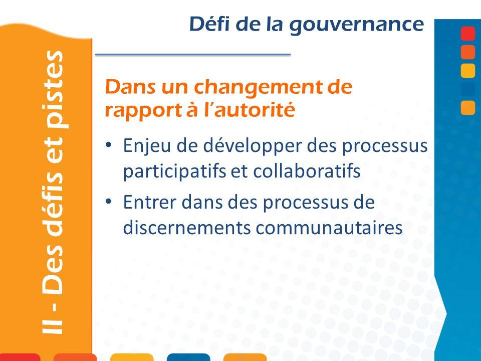 Dans un changement de rapport à lautorité II - Des défis et pistes Défi de la gouvernance Enjeu de développer des processus participatifs et collaboratifs Entrer dans des processus de discernements communautaires