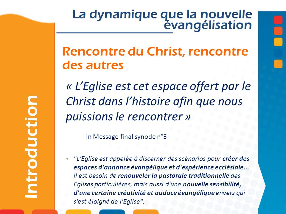 La relation au centre Introduction La dynamique de la nouvelle évangélisation La nouvelle évangélisation est centrée sur le Christ et sur l attention à la personne humaine, en vue de permettre une rencontre réelle avec lui.